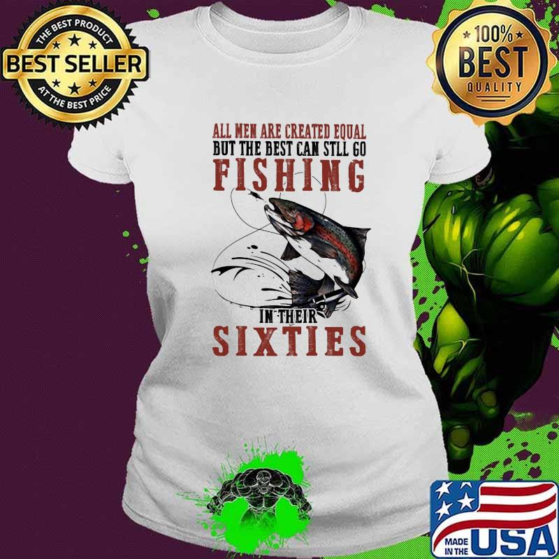 All Men Are Created Equal But The Best Can Still Go Fishing In their Sixties Shirt Ladies tee