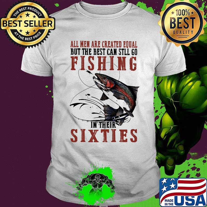 All Men Are Created Equal But The Best Can Still Go Fishing In their Sixties Shirt