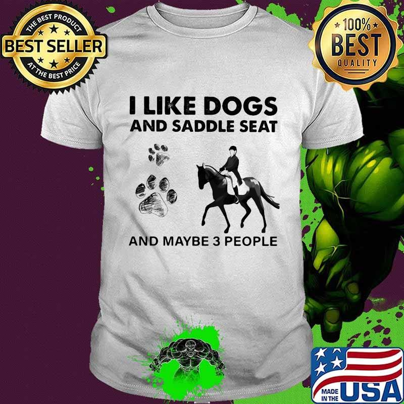 I Like Dogs And Saddle Seat And Maybe 3 People Shirt