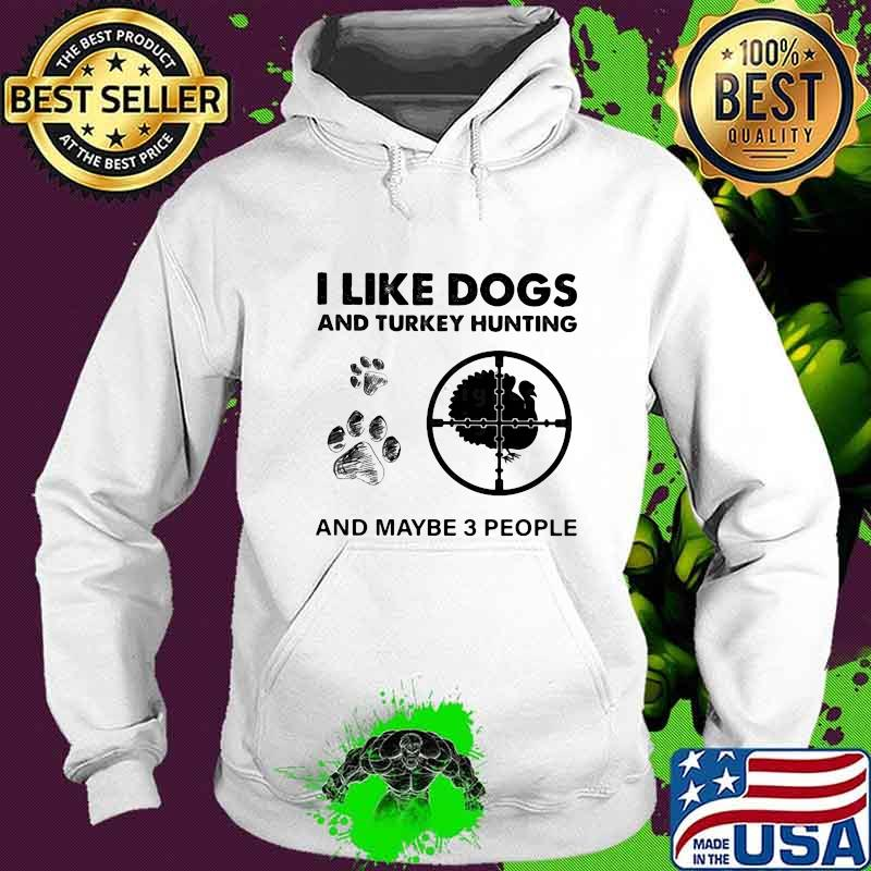 I Like Dogs And Turkey Hunting And Maybe 3 People Shirt Hoodie