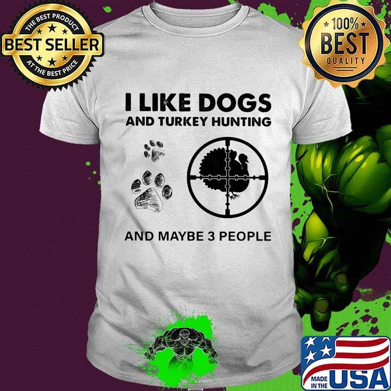I Like Dogs And Turkey Hunting And Maybe 3 People Shirt