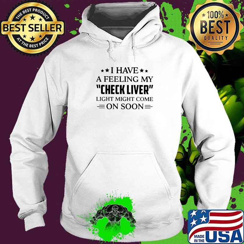 I Have A Feeling My Check Liver Light Might Come On Soon Shirt Hoodie