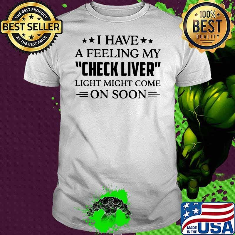 I Have A Feeling My Check Liver Light Might Come On Soon Shirt