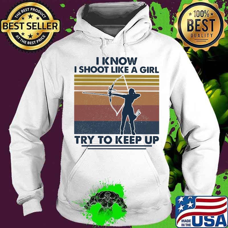 I Know I Shoot Like A Girl Try To Keep Up Girl Vintage Shirt