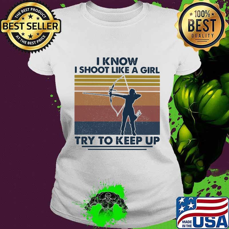 I Know I Shoot Like A Girl Try To Keep Up Girl Vintage Shirt Ladies tee