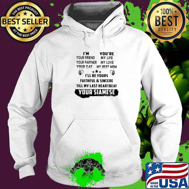 I'm Your Friend Your Partner Your Cat You're My Life My Love My Best Mom I'll Be Yours Faithfull And Sincere Till My Last Heartbeat Your Siamese Shirt Hoodie