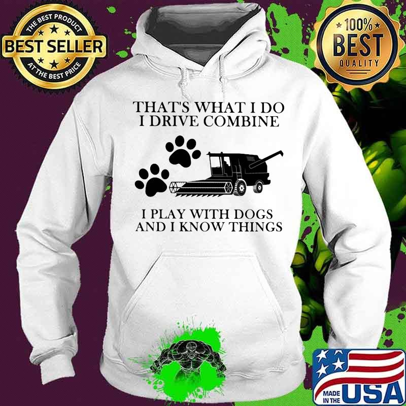 That's What I Do I Drive Combine I Play With Dogs And I Know Things Shirt