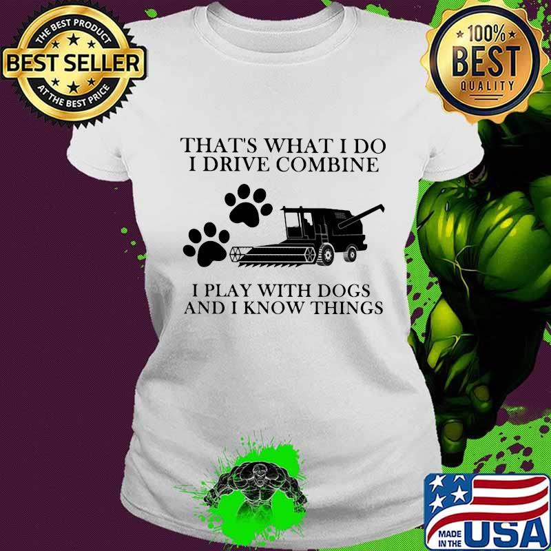 That's What I Do I Drive Combine I Play With Dogs And I Know Things Shirt Ladies tee