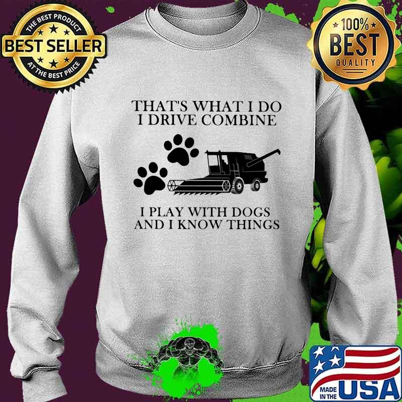 That's What I Do I Drive Combine I Play With Dogs And I Know Things Shirt Sweater