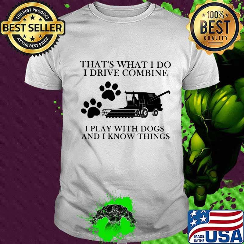 That's What I Do I Drive Combine I Play With Dogs And I Know Things Shirt Unisex