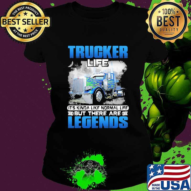 Trucker Life It's Kinda Like Normal Life But There Are Legends Shirt Ladies tee