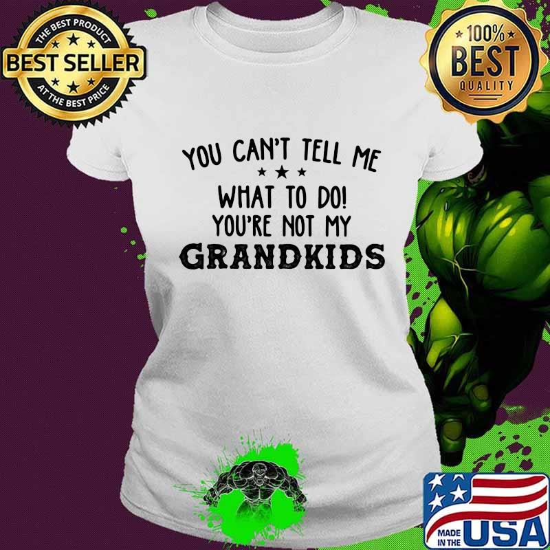 You Can't Tell Me What To Do You're Not My Grandkids Stars Shirt Ladies tee