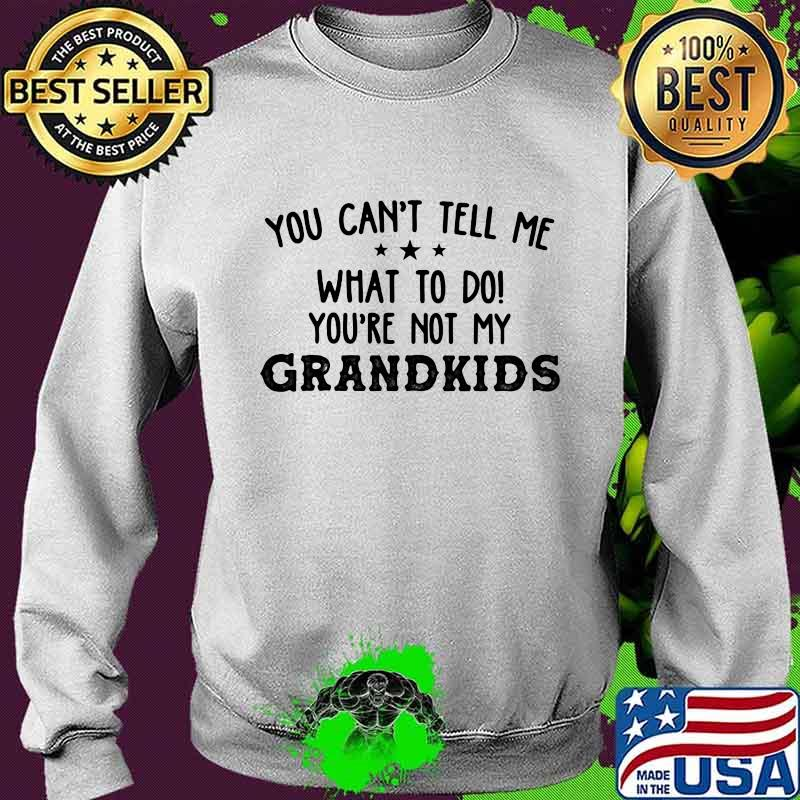 You Can't Tell Me What To Do You're Not My Grandkids Stars Shirt Sweater