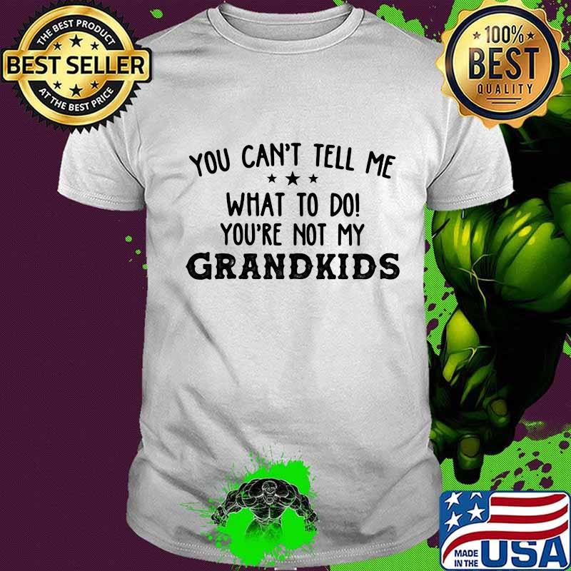 You Can't Tell Me What To Do You're Not My Grandkids Stars Shirt Unisex