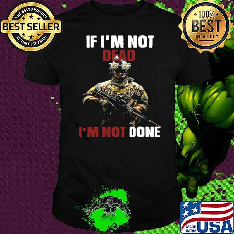 If I'm Not Dead I'm Not Done shirt