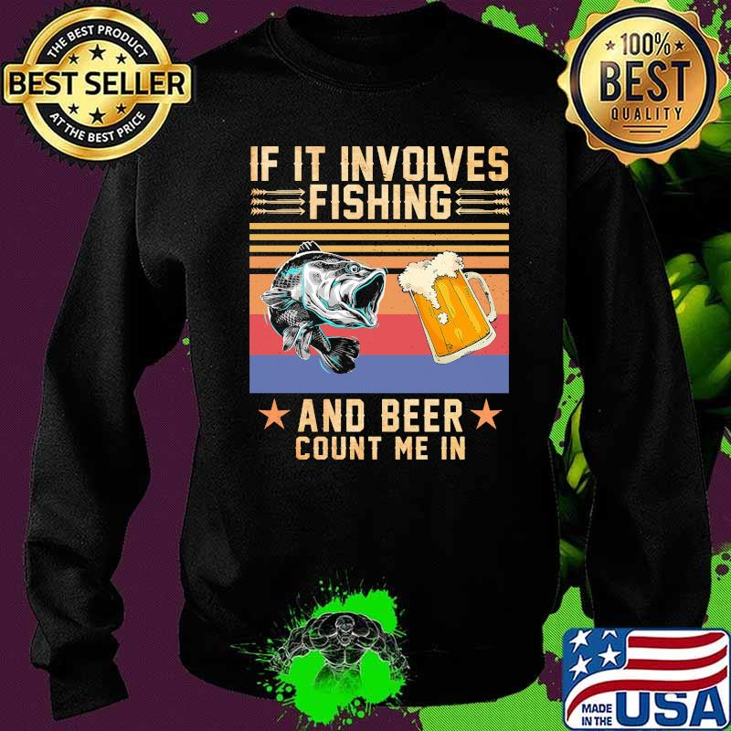 If It Involves Fishing And Beer Count Me In Vintage Shirt Sweater
