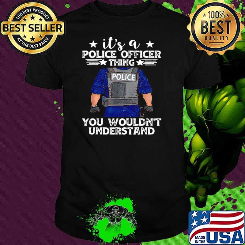 It's A Police Officer Thing You Wouldn't Understand shirt