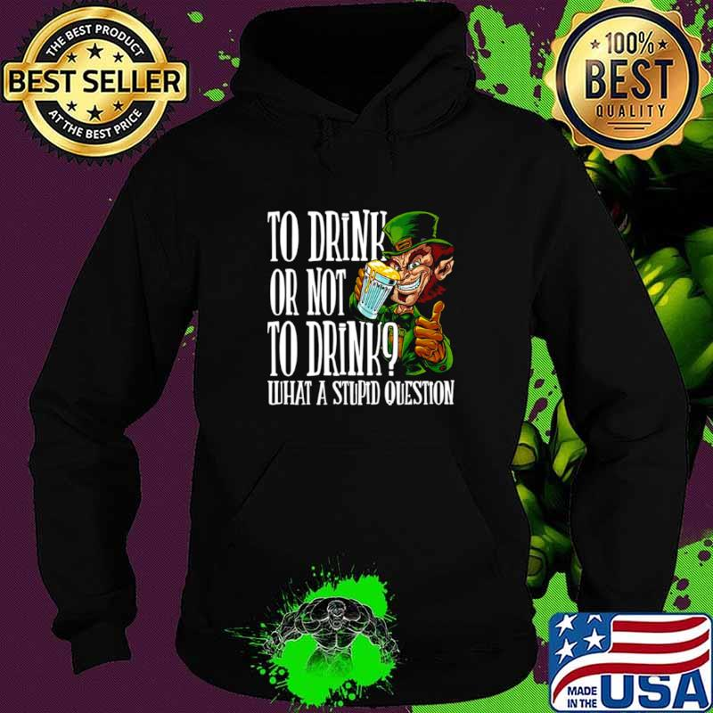Leprechauns To Drink Or Not To Drink What A Stupid Question Hoodie