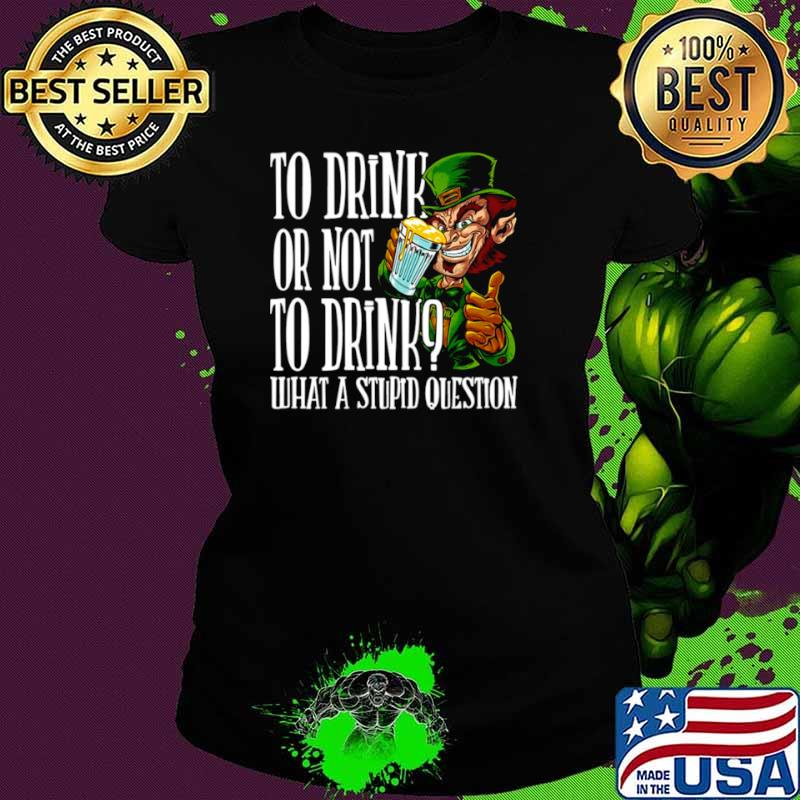 Leprechauns To Drink Or Not To Drink What A Stupid Question Ladies tee
