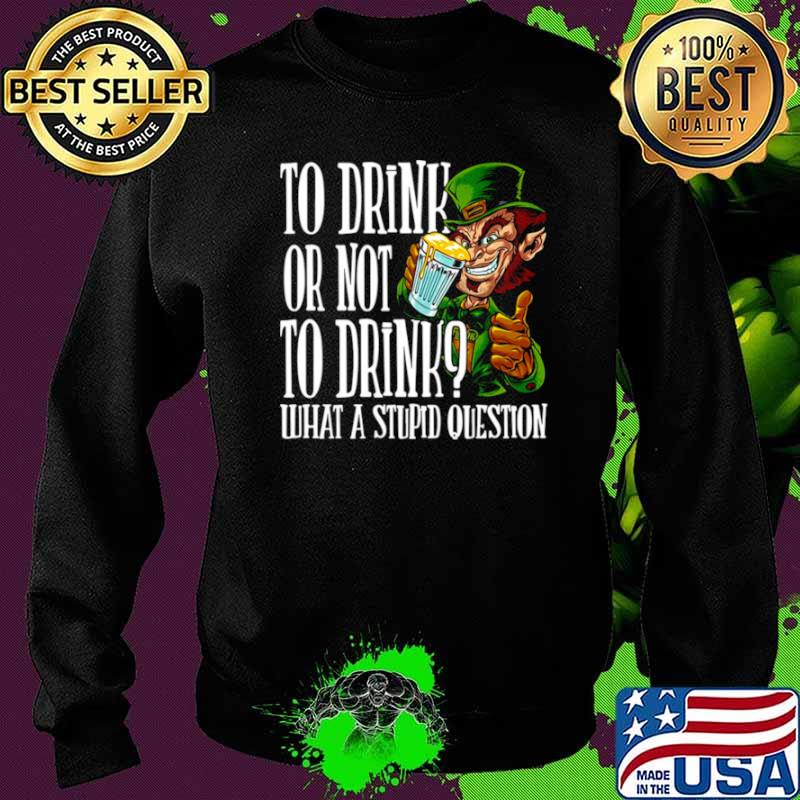 Leprechauns To Drink Or Not To Drink What A Stupid Question Sweater