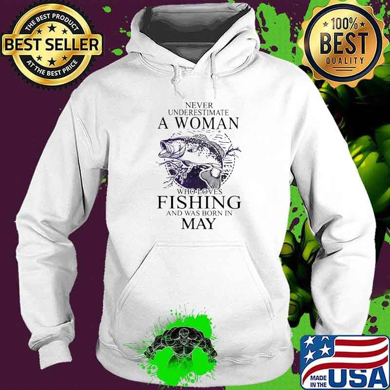 Never Underestimate A Woman Who Loves Fishing And Was Born In May Shirt Hoodie