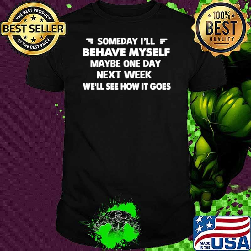 Someday I'll Behave Myself Maybe One Day Next Week We'll See How It Goes shirt