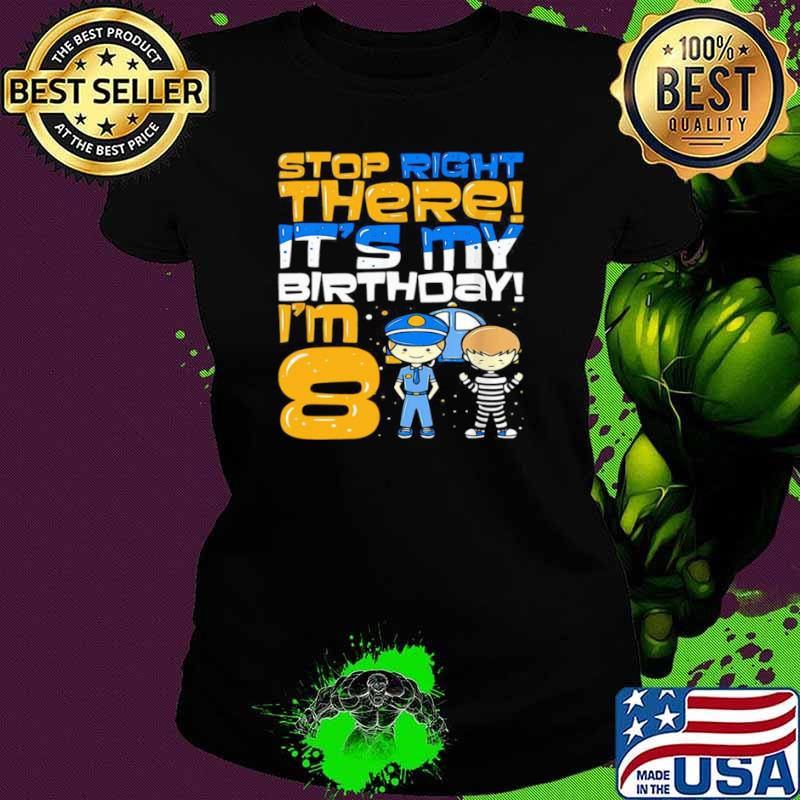 Stop Right There It's My Birthday I'm 8 Eighth Bir Ladies tee