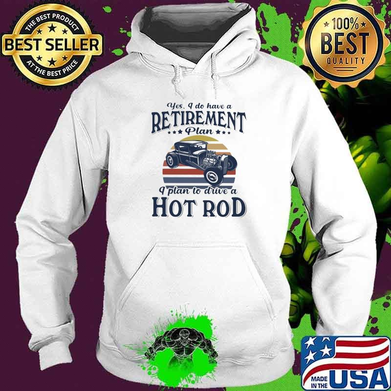 Yes I Do Have Retirement Plan I Plan To Drive A Hot Rod Vintage Sunset Shirt Hoodie