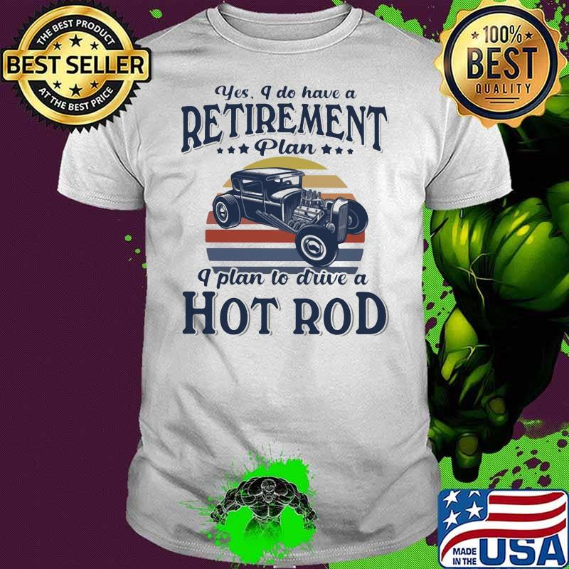 Yes I Do Have Retirement Plan I Plan To Drive A Hot Rod Vintage Sunset Shirt