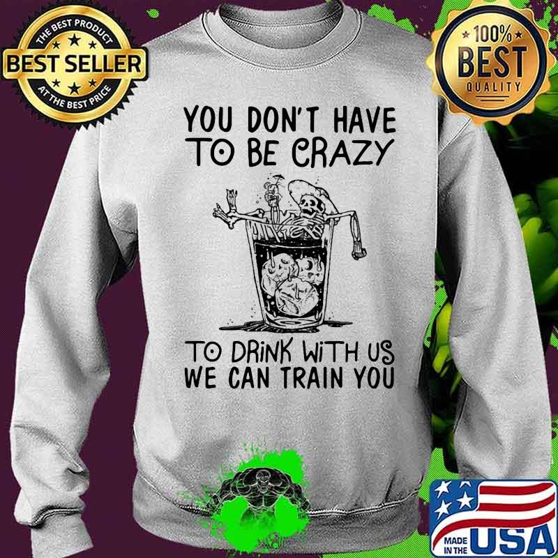 You Don't Have To Be Crazy To Drink With Us We Can Train You Skull Shirt Sweater