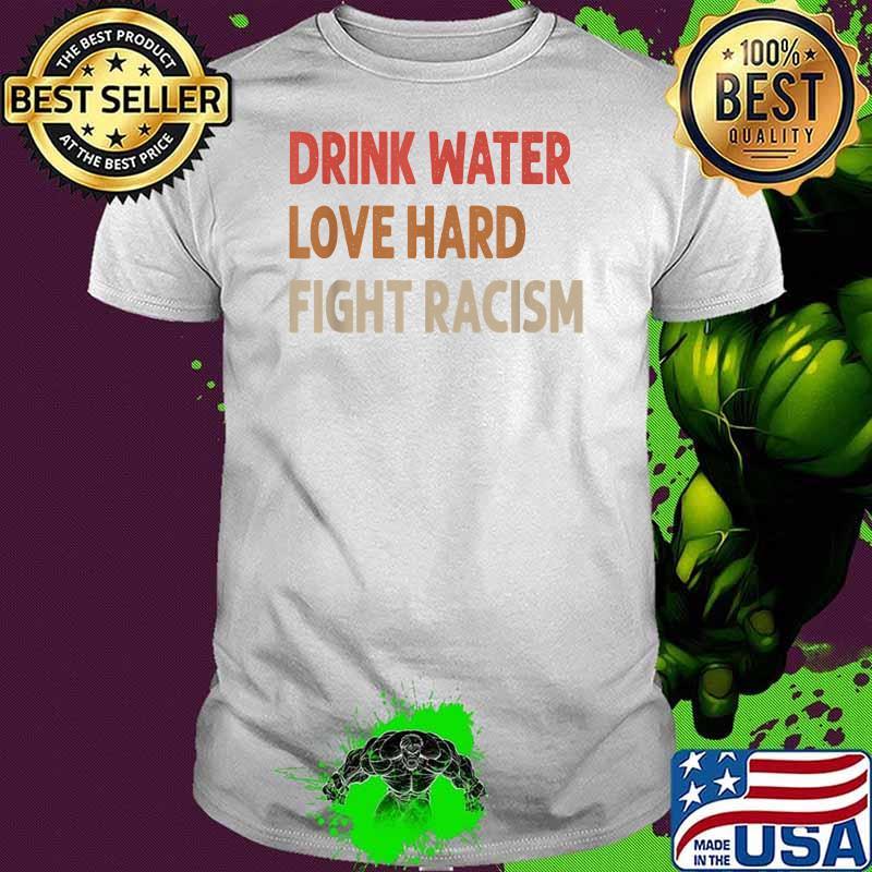 Drink Water Love Hard Fight Racism Vintage Shirt
