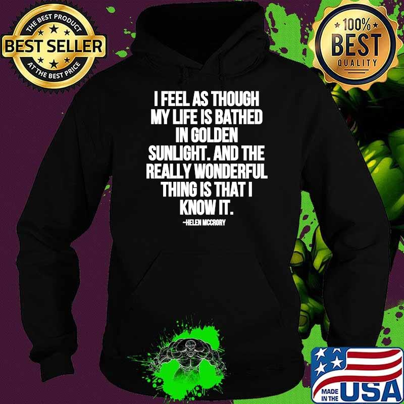 I Feel As Through My Life Is Bathed In Golden Sunlight And The Really Wonderful Thing Is That I Know Quote By Helen Mccrory Shirt Hoodie