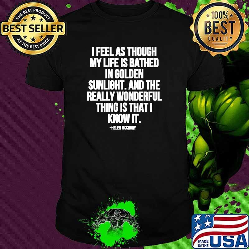 I Feel As Through My Life Is Bathed In Golden Sunlight And The Really Wonderful Thing Is That I Know Quote By Helen Mccrory Shirt