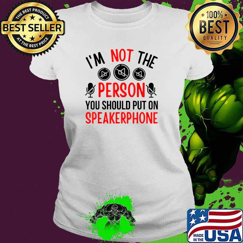 I'm Not The Person You Should Put On Speakerphone Quote Shirt Ladies tee