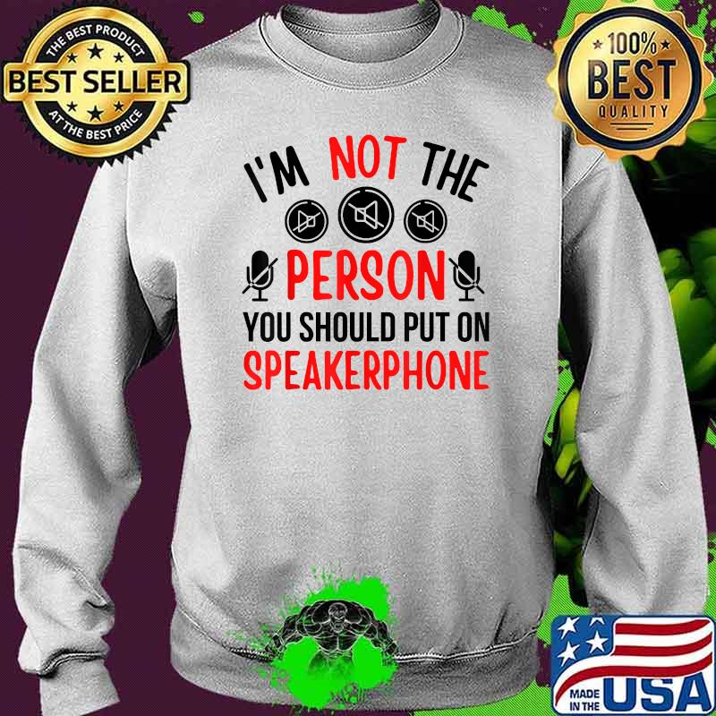 I'm Not The Person You Should Put On Speakerphone Quote Shirt Sweater