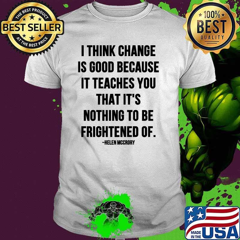 I Think Change Is Good Because It Teaches You That It Nothing To Be Frightened Of Quote By Helen Mccrory Shirt