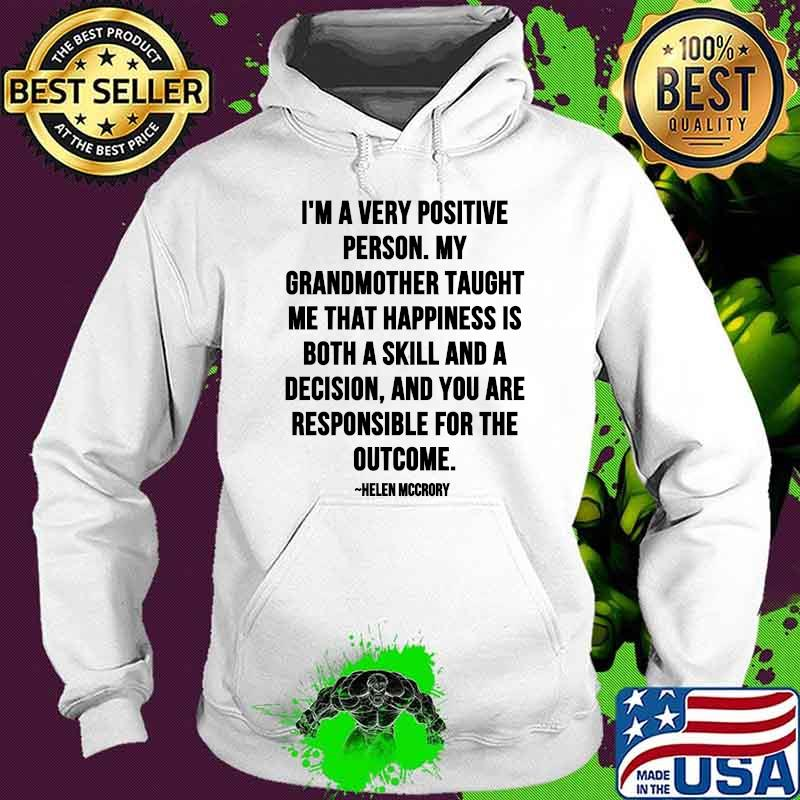 Im A Very Positive Person My Grandmother Taught Me That Happiness Is Both A Skill And A Decision Quote By Helen Mccrory Shirt Hoodie