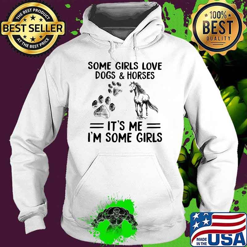 Some Girls Love Dogs And Horse It's Me I'm Some Girls Shirt Hoodie
