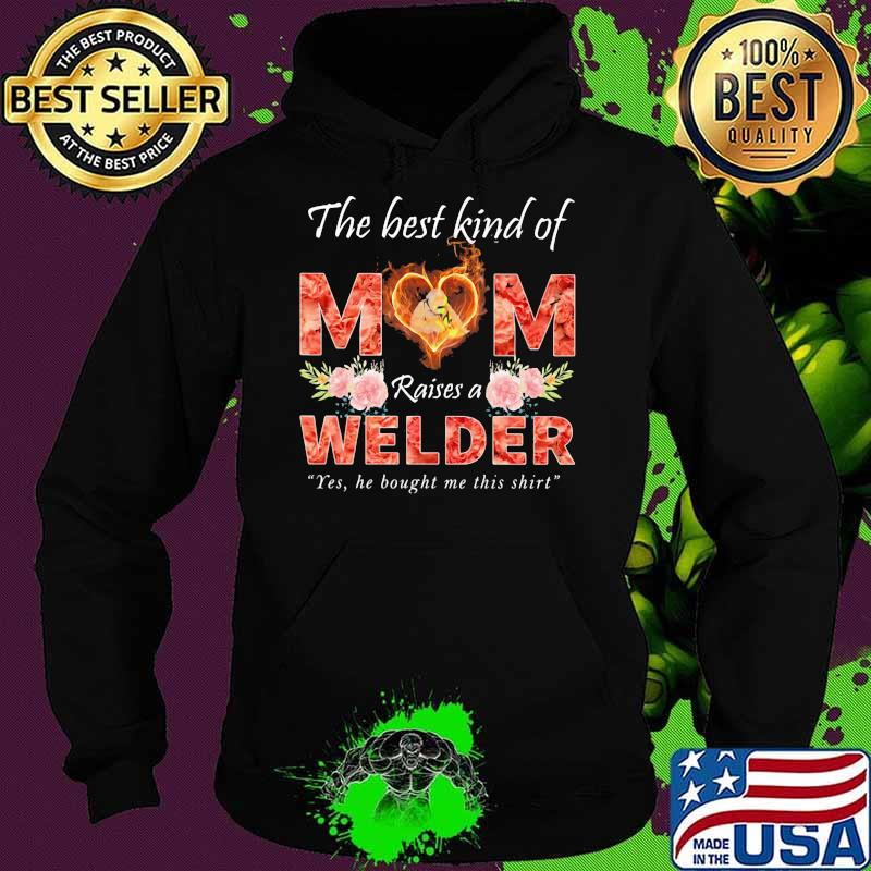 The Best Kind Of Mom Raise A Welder Yes He Bought Me This Shirt Flower Shirt Hoodie