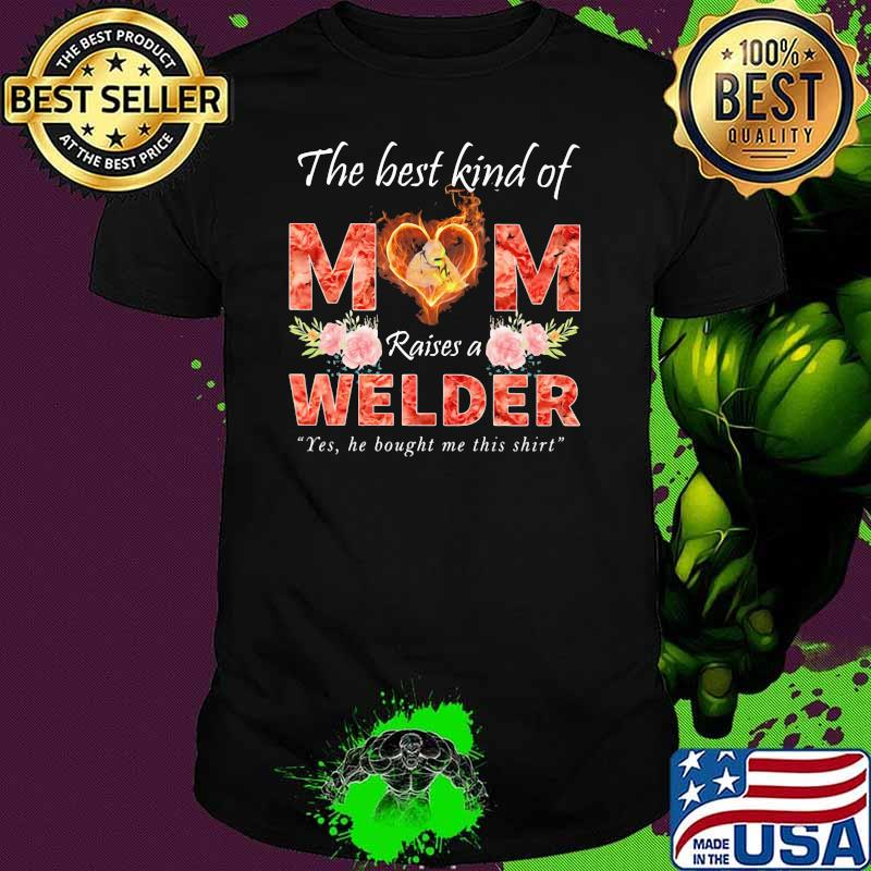 The Best Kind Of Mom Raise A Welder Yes He Bought Me This Shirt Flower Shirt