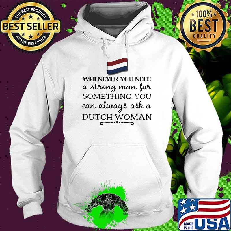Whenever You Need A Strong Man For Something You Can Always Ask A Dutch Woman Shirt Hoodie