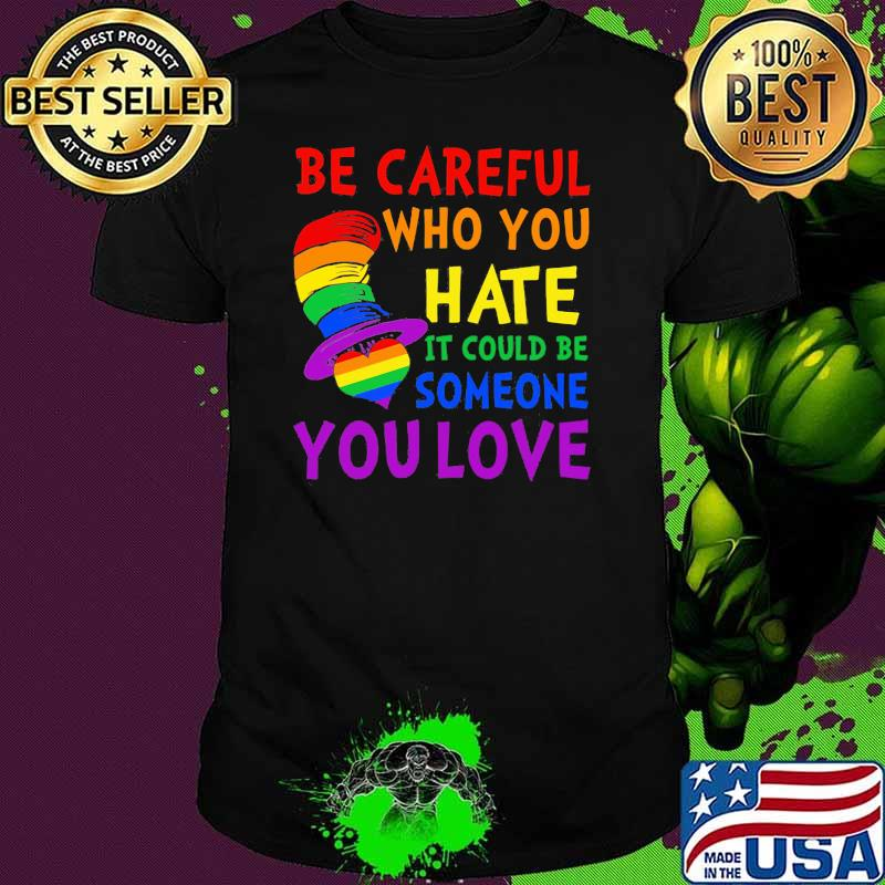 Be Careful Who You Hate It Could Be Someone You Love Heart Dr Seuss Lgbt Shirt