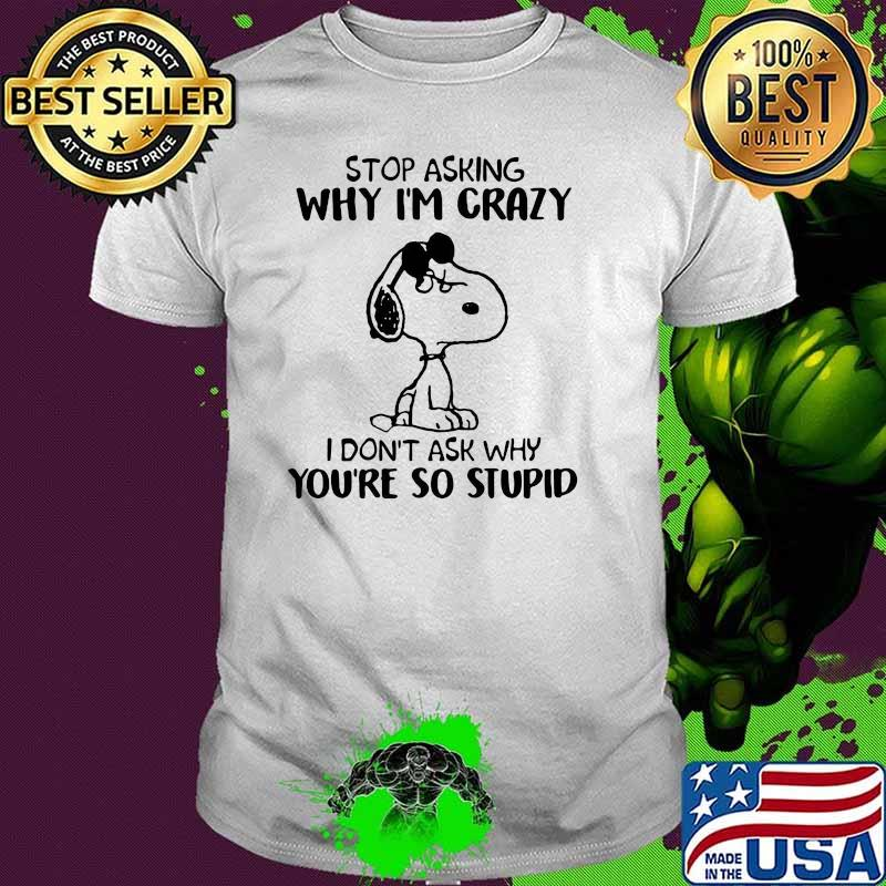Stop Asking Why I'm Crazy I Don't Ask Why You're So Stupid Snoopy Shirt