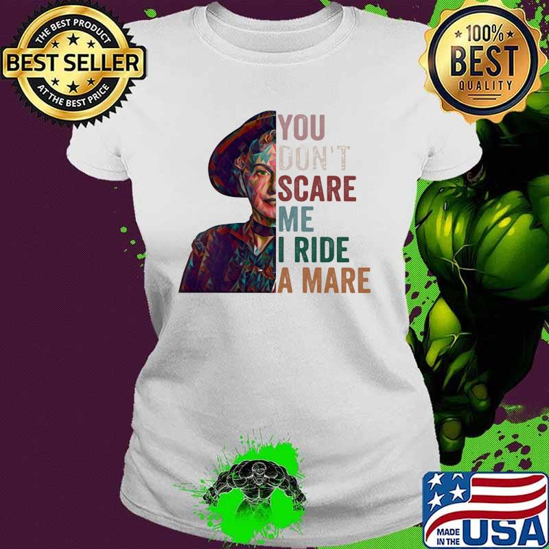 You Don't Scare Me I Ride A Mare Shirt Ladies tee
